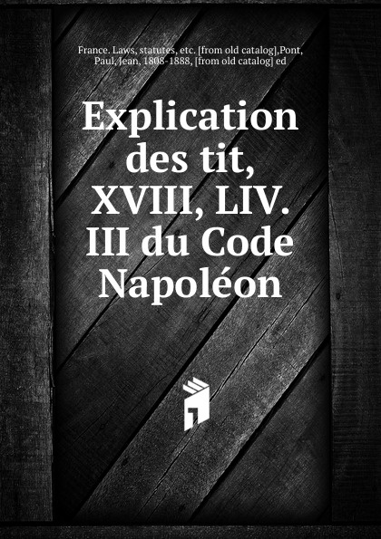 Фото - Explication des tit, XVIII, LIV. III du Code Napoleon рюкзак code code co073bwbyzk6