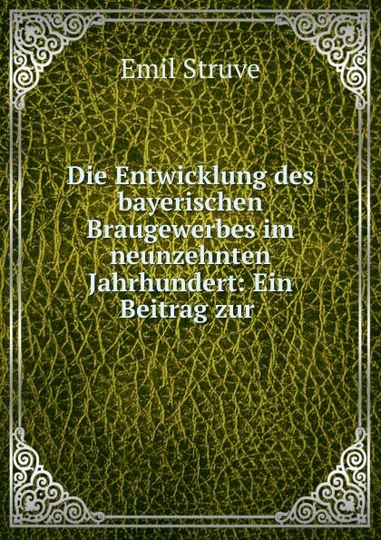 Emil Struve Die Entwicklung des bayerischen Braugewerbes im neunzehnten Jahrhundert georg korn die heilkunde im neunzehnten jahrhundert