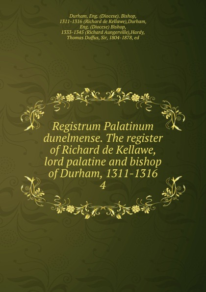 Diocese. Bishop Durham Registrum Palatinum dunelmense. The register of Richard de Kellawe, lord palatine and bishop of Durham, 1311-1316 church of england diocese of durham bishop 1345 1381 bishop hatfield s survey a record of the possessions of the see of durham made by order of thomas