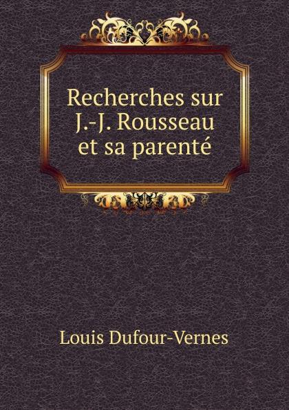 Louis Dufour-Vernes Recherches sur J.-J. Rousseau et sa parente philosophischen fakultat beitrage psychologie j j rousseau s german edition
