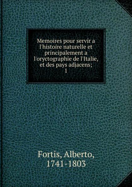 Alberto Fortis Memoires pour servir a l.histoire naturelle et principalement a l.oryctographie de l.Italie, et des pays adjacens clovis lamarre l italie et l exposition de 1878 classic reprint