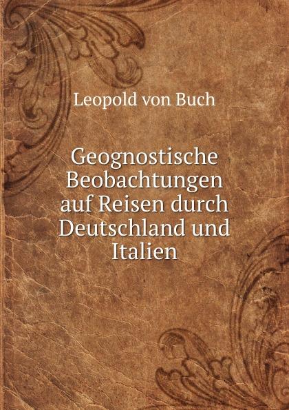 Leopold von Buch Geognostische Beobachtungen auf Reisen durch Deutschland und Italien leopold von buch geognostische beobachtungen auf reisen durch deutschland und italien