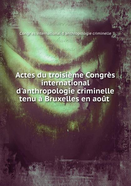 Actes du troisieme Congres international d.anthropologie criminelle tenu a Bruxelles en aout auteurs composites troisieme congres international pour l amelioration du sort des sourds muets tenu a bruxelles du 13 and 18 aout 1883