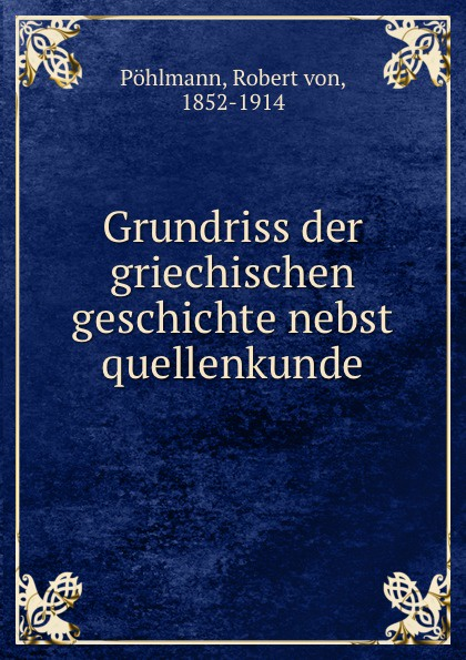 Robert von Pöhlmann Grundriss der griechischen geschichte nebst quellenkunde arnold dietrich schaefer abriss der quellenkunde der griechischen geschichte