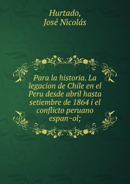 José Nicolás Hurtado Para la historia. La legacion de Chile en el Peru desde abril hasta setiembre de 1864 i el conflicto peruano espanol gutiérrez huamaní oscar la educacion fisica gerontogogica en el peru