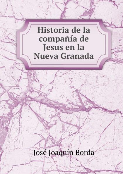 José Joaquín Borda Historia de la compania de Jesus en la Nueva Granada josé joaquín borda historia de la compania de jesus en la nueva granada vol 1 classic reprint