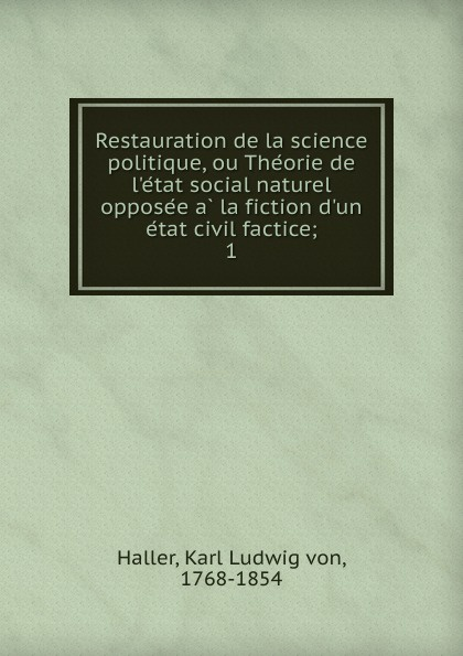 Karl Ludwig von Haller Restauration de la science politique, ou Theorie de l.etat social naturel opposee a la fiction d.un etat civil factice aristoteles la politique d aristotle ou science des gouvernemens t 1