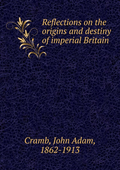 John Adam Cramb Reflections on the origins and destiny of imperial Britain cait london rio man of destiny