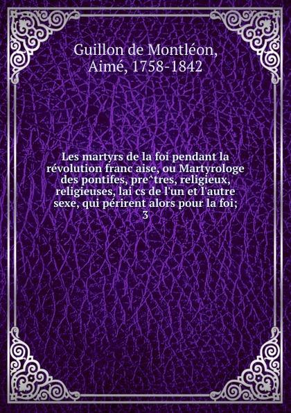 Guillon de Montléon Les martyrs de la foi pendant la revolution francaise, ou Martyrologe des pontifes, pretres, religieux, religieuses, laics de l.un et l.autre sexe, qui perirent alors pour la foi laure conan la vaine foi