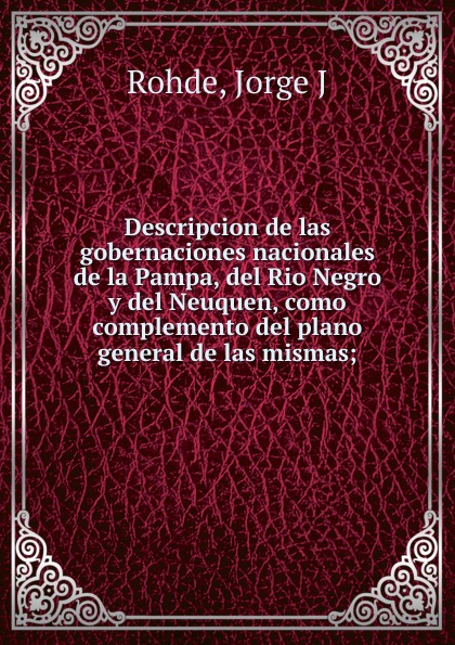 Фото Jorge J. Rohde Descripcion de las gobernaciones nacionales de la Pampa, del Rio Negro y del Neuquen, como complemento del plano general de las mismas