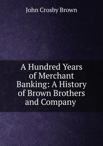 John Crosby Brown A Hundred Years of Merchant Banking john brown dillon a history of indiana