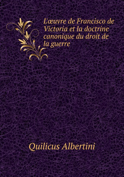 Quilicus Albertini L.oeuvre de Francisco de Victoria et la doctrine canonique du droit de la guerre albertini