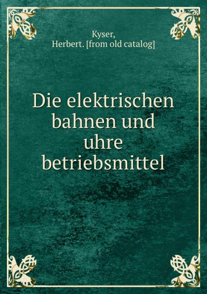 Herbert Kyser Die elektrischen bahnen und uhre betriebsmittel цена в Москве и Питере