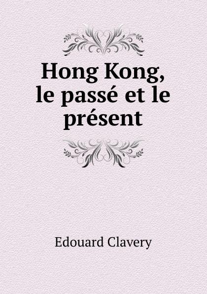 Edouard Clavery Hong Kong, le passe et le present alexis de saint priest le present et le passe
