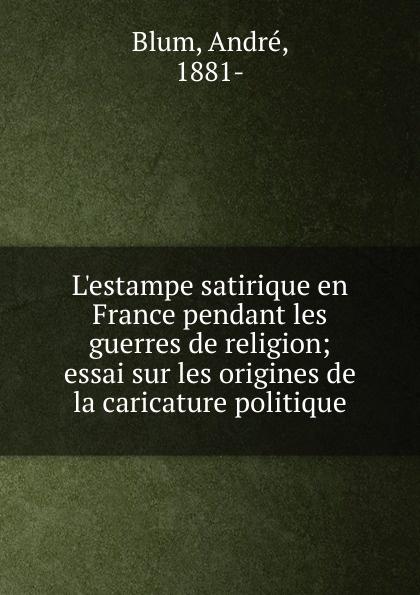 André Blum L.estampe satirique en France pendant les guerres de religion andré blum l estampe satirique en france pendant les guerres de religion essai sur les origines de la caricature politique french edition