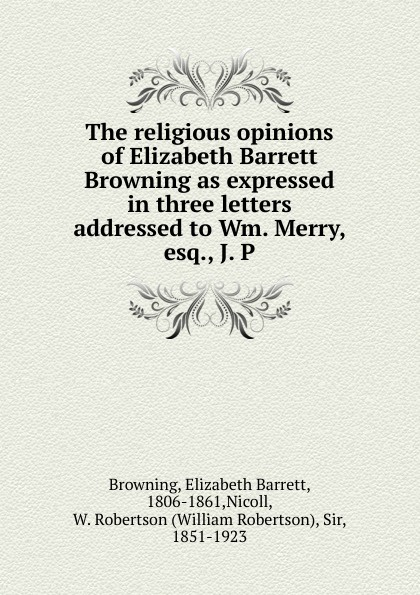 Browning Elizabeth Barrett The religious opinions of Elizabeth Barrett Browning as expressed in three letters addressed to Wm. Merry, esq., J. P все цены