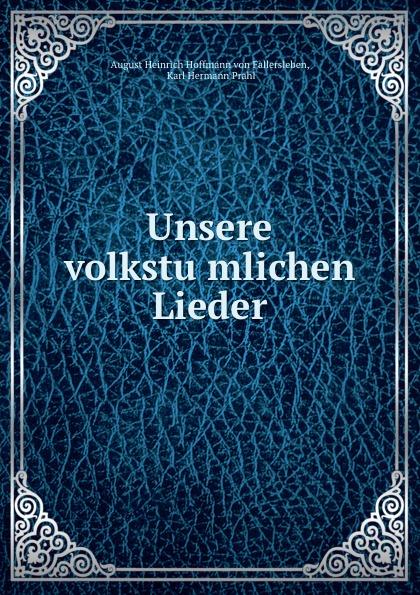 August Heinrich Hoffmann von Fallersleben Unsere volkstumlichen Lieder august hoffmann von fallersleben unpolitische lieder von hoffmann von fallersleben