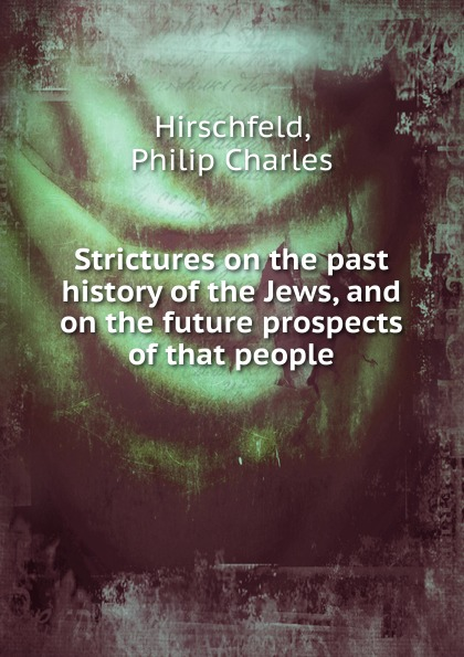 Philip Charles Hirschfeld Strictures on the past history of the Jews, and on the future prospects of that people недорого