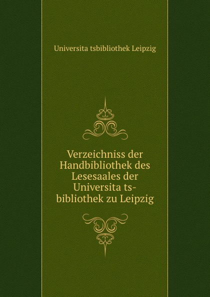 Verzeichniss der Handbibliothek des Lesesaales der Universitats-bibliothek zu Leipzig leipzig