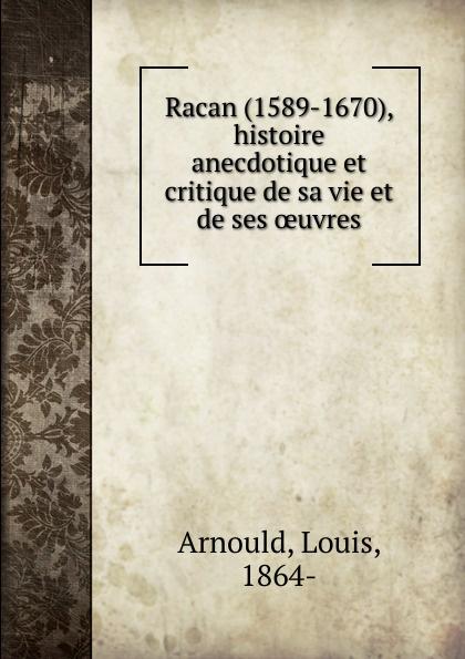 Louis Arnould Racan (1589-1670), histoire anecdotique et critique de sa vie et de ses oeuvres