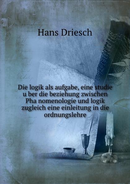 Hans Driesch Die logik als aufgabe, eine studie uber die beziehung zwischen Phanomenologie und logik zugleich eine einleitung in die ordnungslehre ernst schröder eugen müller vorlesungen uber die algebra der logik exakte logik