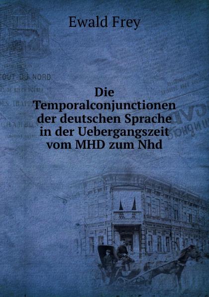 Ewald Frey Die Temporalconjunctionen der deutschen Sprache in der Uebergangszeit vom MHD zum Nhd nhd 1 0 air