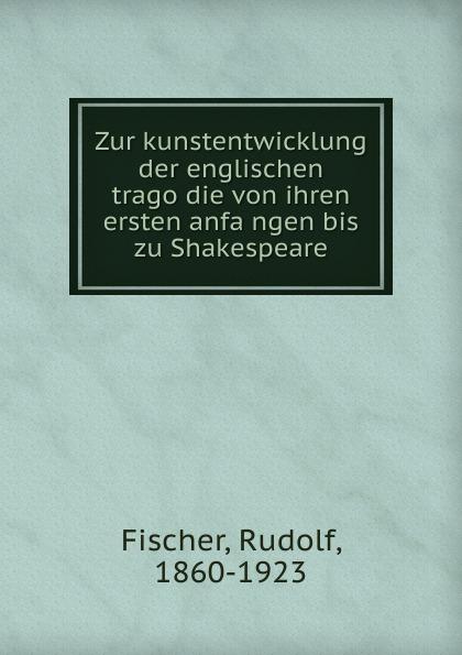 Rudolf Fischer Zur kunstentwicklung der englischen tragodie von ihren ersten anfangen bis zu Shakespeare