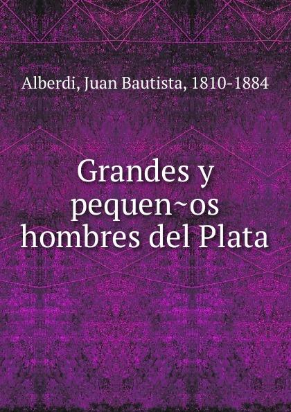 Juan Bautista Alberdi Grandes y pequenos hombres del Plata