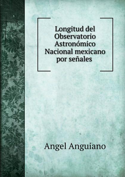 Angel Anguiano Longitud del Observatorio Astronomico Nacional mexicano por senales abierto mexicano los cabos wednesday