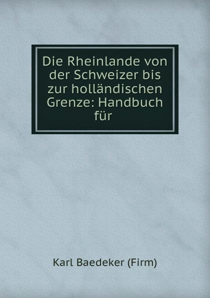 K. Baedeker Die Rheinlande von der Schweizer bis zur hollandischen Grenze