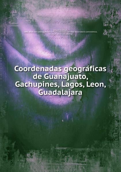 Angel Anguiano Coordenadas geograficas de Guanajuato, Gachupines, Lagos, Leon, Guadalajara guanajuato