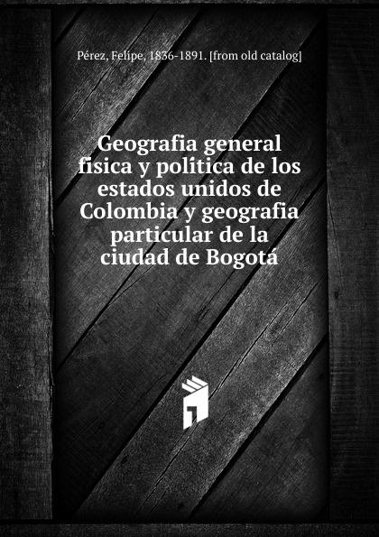 цены на Felipe Pérez Geografia general fisica y politica de los estados unidos de Colombia y geografia particular de la ciudad de Bogota  в интернет-магазинах