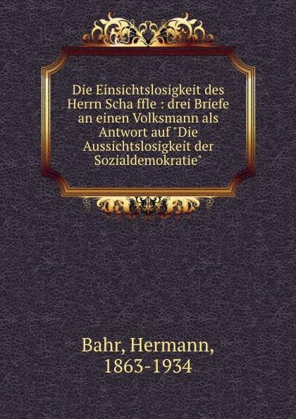 Hermann Bahr Die Einsichtslosigkeit des Herrn Schaffle hermann bahr die einsichtslosigkeit des herrn schaffle drei briefe an einen volksmann als antwort auf die aussichtslosigkeit der sozialdemokratie german edition