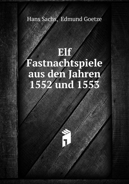 Hans Sachs Elf Fastnachtspiele aus den Jahren 1552 und 1553 hans sachs fastnachtspiele