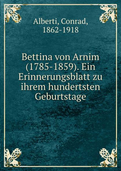 Conrad Alberti Bettina von Arnim (1785-1859). Ein Erinnerungsblatt zu ihrem hundertsten Geburtstage conrad alberti bettina von arnim 1785 1859 ein erinnerungsblatt zu ihrem hundertsten geburtstage german edition
