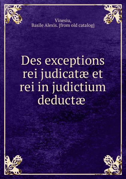 Basile Alexis Vinesiu Des exceptions rei judicatae et rei in judictium deductae fastnet force 10 rei paper only