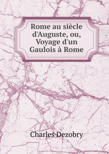 Charles Dezobry Rome au siecle d.Auguste, ou, Voyage  Gaulois a