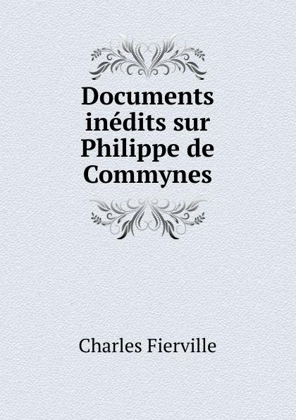 Charles Fierville Documents inedits sur Philippe de Commynes philippe de commynes memoires de philippe de commynes classic reprint