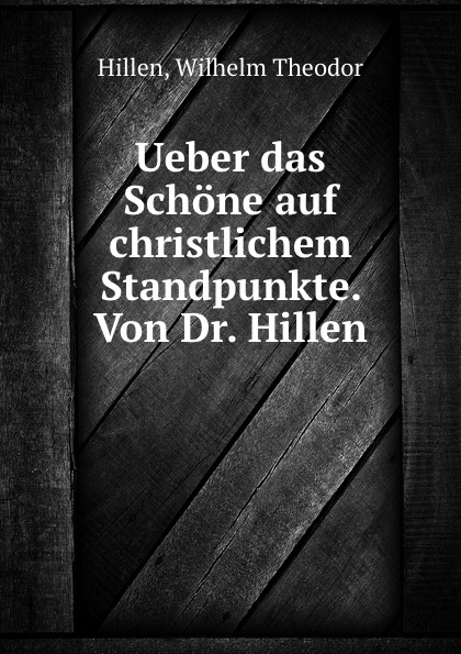 Wilhelm Theodor Hillen Ueber das Schone auf christlichem Standpunkte. Von Dr. Hillen boris hillen agfa leverkusen
