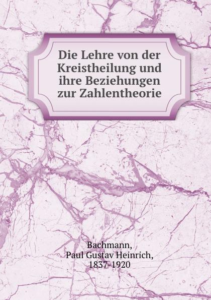 Paul Gustav Heinrich Bachmann Die Lehre von der Kreistheilung und ihre Beziehungen zur Zahlentheorie