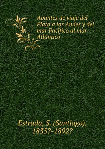 Santiago Estrada Apuntes de viaje del Plata a los Andes y del mar Pacifico al mar Atlantico цена