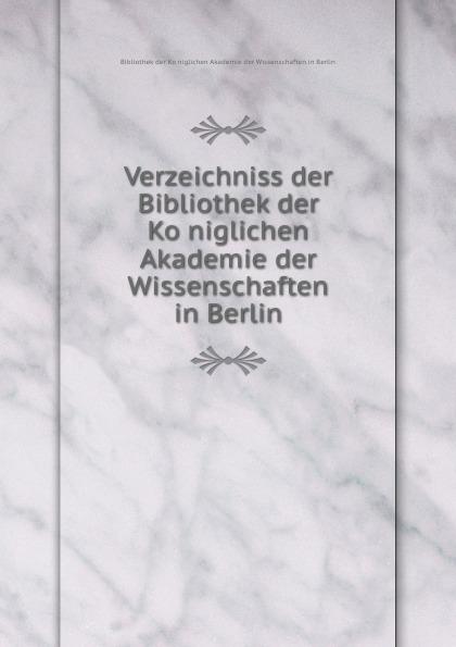Verzeichniss der Bibliothek der Koniglichen Akademie der Wissenschaften in Berlin недорого