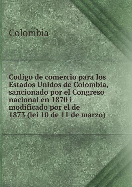 цены на Colombia Codigo de comercio para los Estados Unidos de Colombia, sancionado por el Congreso nacional en 1870 i modificado por el de 1873 (lei 10 de 11 de marzo)  в интернет-магазинах