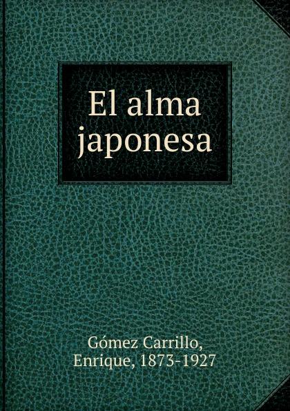 Enrique Gómez Carrillo El alma japonesa enrique gómez carrillo in the heart of the tragedy