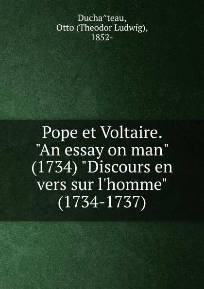 Theodor Ludwig Duchâteau Pope et Voltaire. An essay on man (1734) Discours en vers sur  (1734-1737)