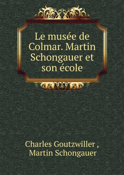 Charles Goutzwiller Le musee de Colmar. Martin Schongauer et son ecole edmond pilon watteau et son ecole classic reprint