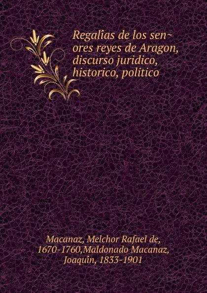 Melchor Rafael de Macanaz Regalias de los senores reyes de Aragon, discurso juridico, historico, politico philos philos los senores de soplador classic reprint