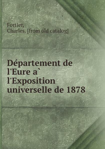 Charles Fortier Departement de l.Eure a l.Exposition universelle de 1878 fourier charles theorie de l association et de l unite universelle french edition