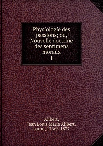 Jean-Louis-Marie Alibert Physiologie des passions j l alibert physiologie des passions t 1