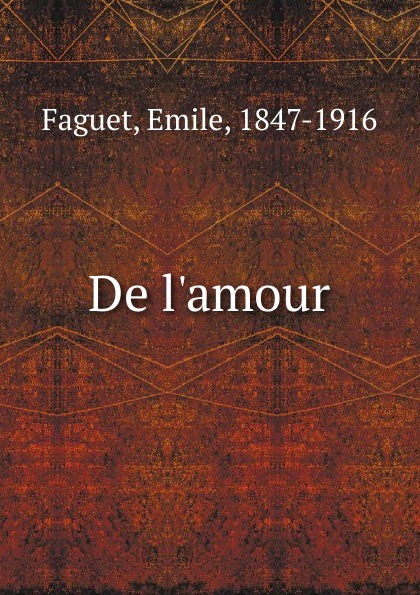 Emile Faguet De l.amour emile faguet emile faguet de l acad franc en lisant corneille l homme et son otemps l